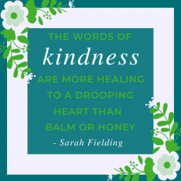 The word of kindness are more healing to a drooping heart than balm or honey. Sarah Fielding